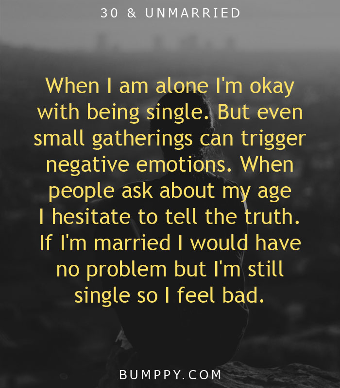 When I am alone I'm okay with being single. But even small gatherings can trigger negative emotions. When people ask about my age I hesitate to tell the truth. If I'm married I would have no problem but I'm still single so I feel bad.