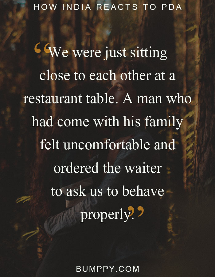 We were just sitting close to each other at a  restaurant table. A man who  had come with his family  felt uncomfortable and  ordered the waiter to ask us to behave properly.
