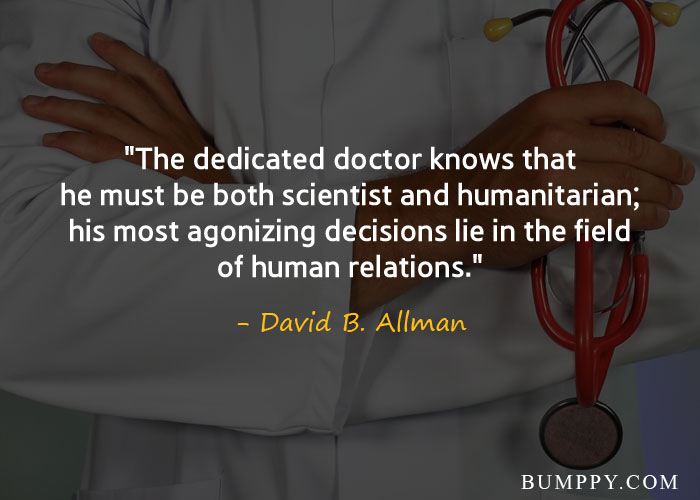 """The dedicated doctor knows that he must be both scientist and humanitarian; his most agonizing decisions lie in the field of human relations."""
