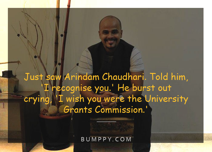 Just saw Arindam Chaudhari. Told him,  'I recognise you.' He burst out crying, 'I wish you were the University Grants Commission.'