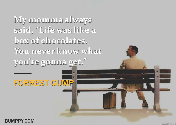"My momma always  said, ""Life was like a  box of chocolates. You never know what  you're gonna get."""
