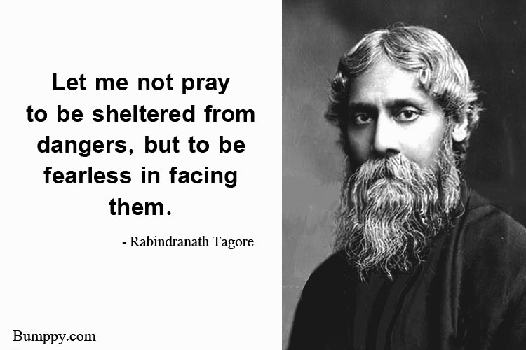 Let me not pray  to be sheltered from dangers, but to be  fearless in facing  them.