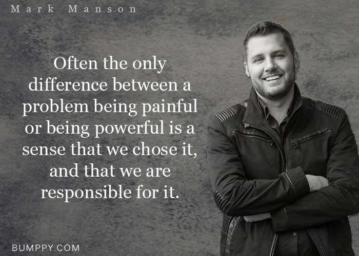 Often the only  difference between a problem being painful or being powerful is a sense that we chose it, and that we are  responsible for it.