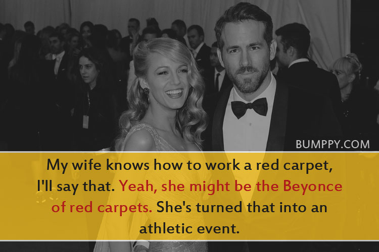 My wife knows how to work a red carpet,  I'll say that. Yeah, she might be the Beyonce of red carpets. She's turned that into an athletic event.