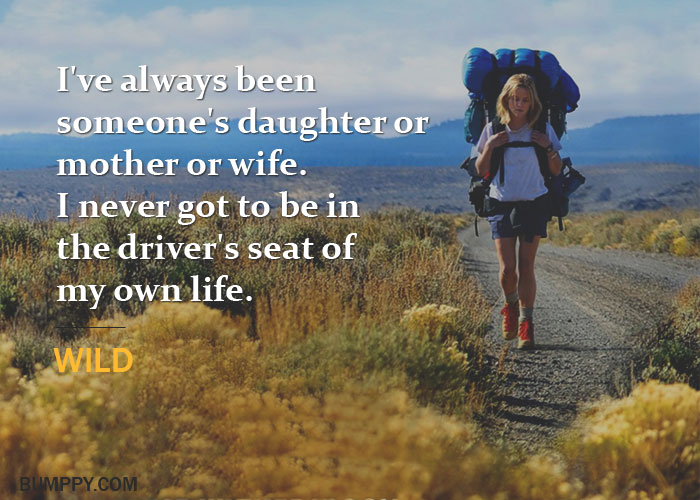 I've always been  someone's daughter or  mother or wife. I never got to be in  the driver's seat of  my own life.
