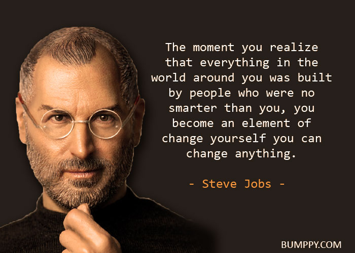 The moment you realize that everything in the  world around you was built  by people who were no smarter than you, you become an element of change yourself you can change anything.