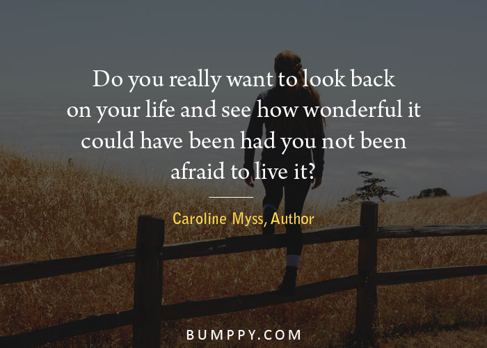 Do you really want to look back on your life and see how wonderful it  could have been had you not been afraid to live it?