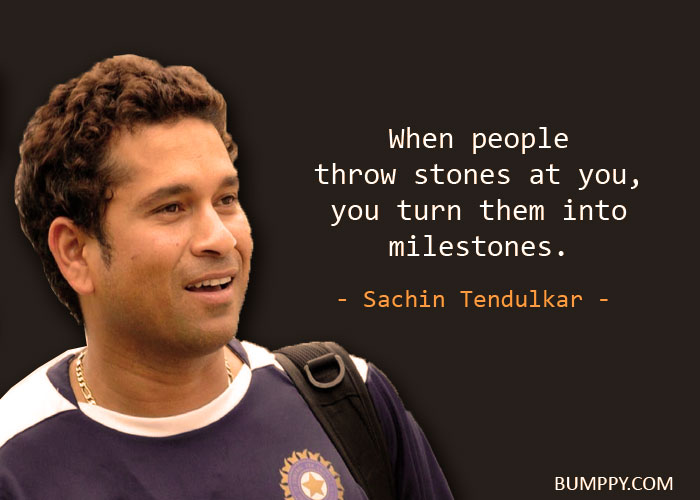 When people  throw stones at you, you turn them into  milestones.