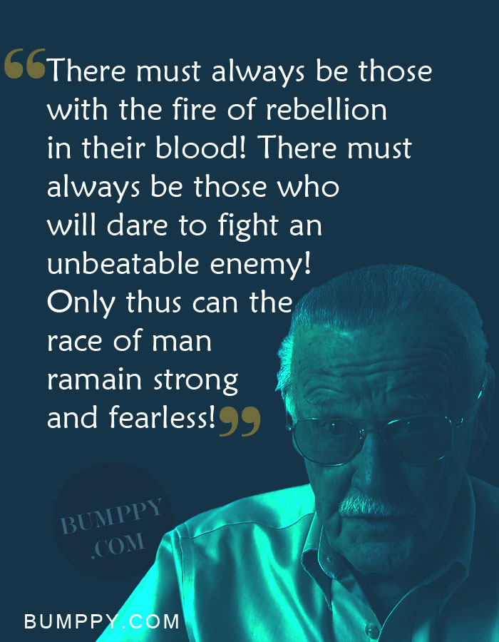 There must always be those with the fire of rebellion  in their blood! There must always be those who  will dare to fight an  unbeatable enemy!  Only thus can the race of man  ramain strong  and fearless!