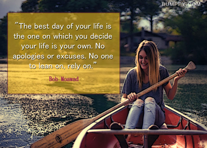 """The best day of your life is the one on which you decide your life is your own. No  apologies or excuses. No one to lean on, rely on."""