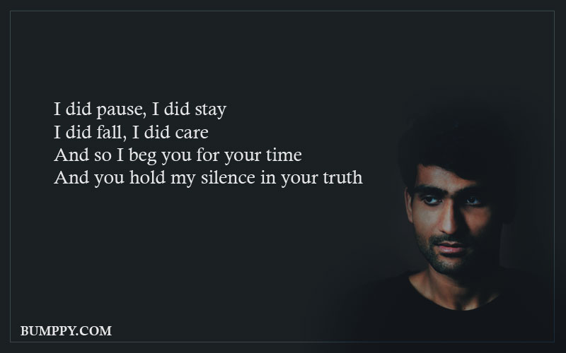 I did pause, I did stay I did fall, I did care And so I beg you for your time And you hold my silence in your truth